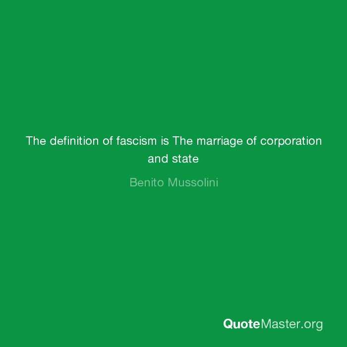 The definition of fascism is The marriage of corporation and
