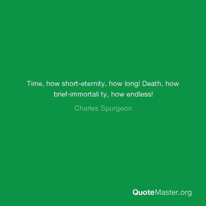 Time How Short Eternity How Long Death How Brief Immortali Ty How Endless Charles Spurgeon