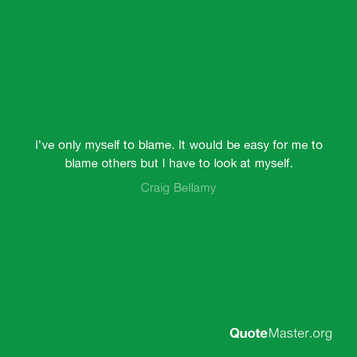 I Ve Only Myself To Blame It Would Be Easy For Me To Blame Others But I Have To Look At Myself Craig Bellamy