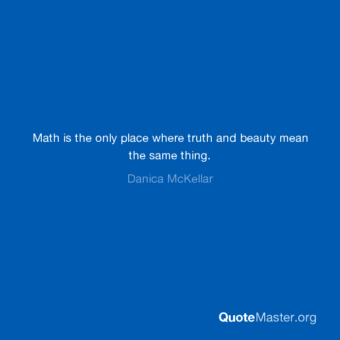Math is the only place where truth and beauty mean the same thing ...