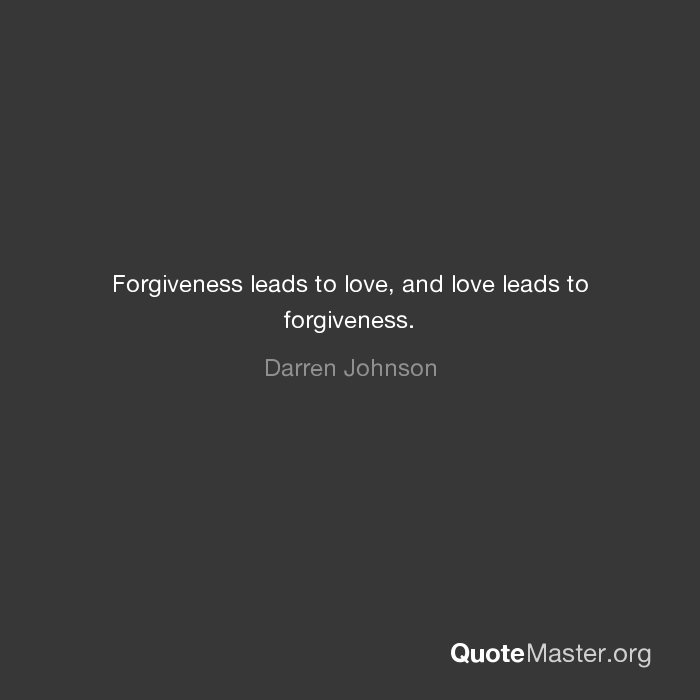 Exceptional Forgiveness Leads To Love, And Love Leads To Forgiveness.   Darren Johnson