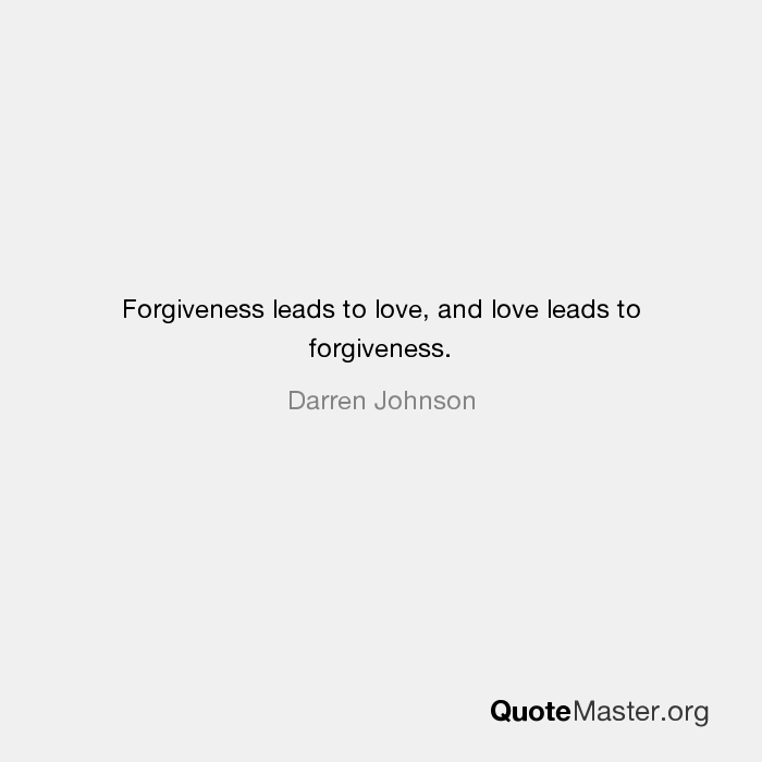 Forgiveness Leads To Love, And Love Leads To Forgiveness.   Darren Johnson
