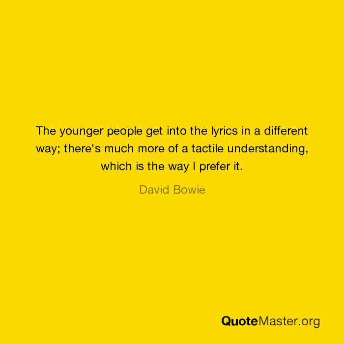 Lyric much more lyrics : The younger people get into the lyrics in a different way; there's ...