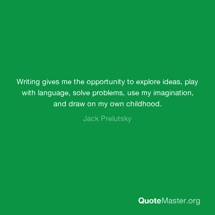 Writing gives me the opportunity to explore ideas, play with