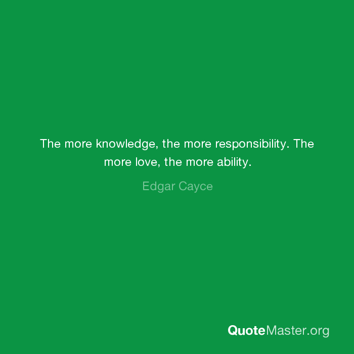 The more knowledge, the more responsibility  The more love, the more