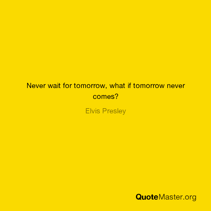 Never Wait For Tomorrow What If Tomorrow Never Comes Elvis Presley