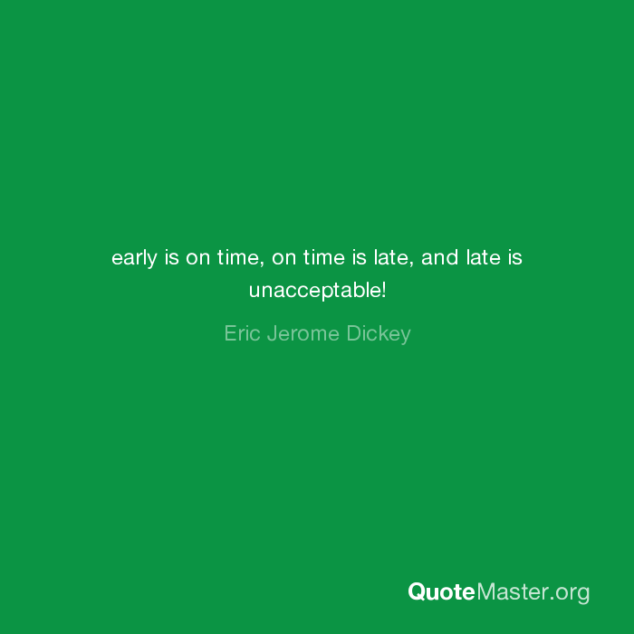 Early Is On Time On Time Is Late And Late Is Unacceptable Eric