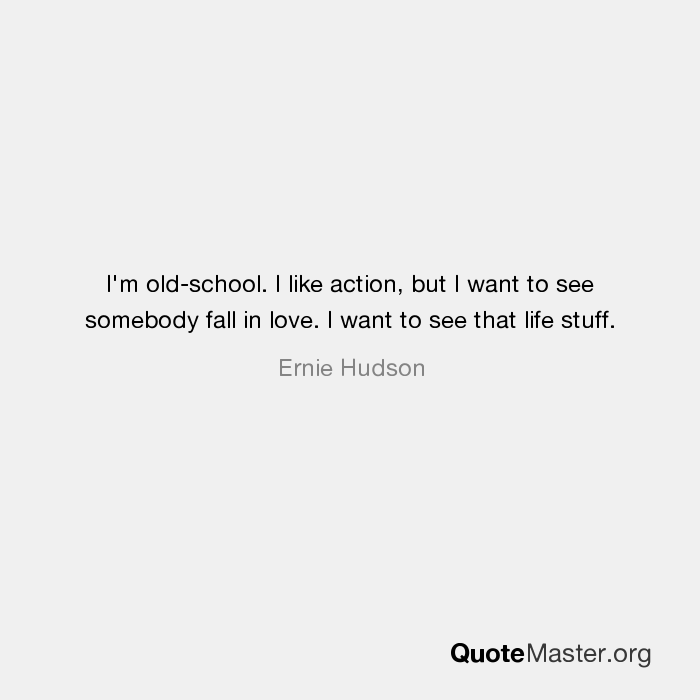 I\'m old-school. I like action, but I want to see somebody ...