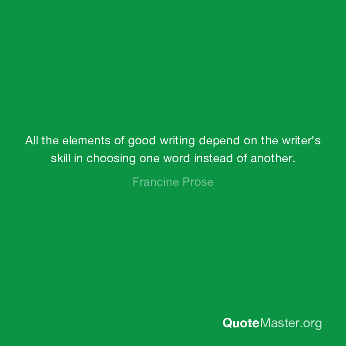 All The Elements Of Good Writing Depend On The Writers Skill In Choosing One Word Instead Of Another Francine Prose