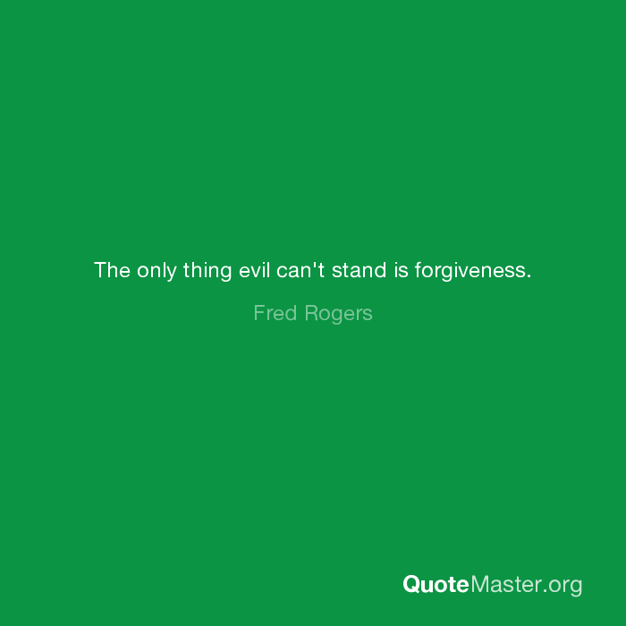The Only Thing Evil Can T Stand Is Forgiveness Fred Rogers