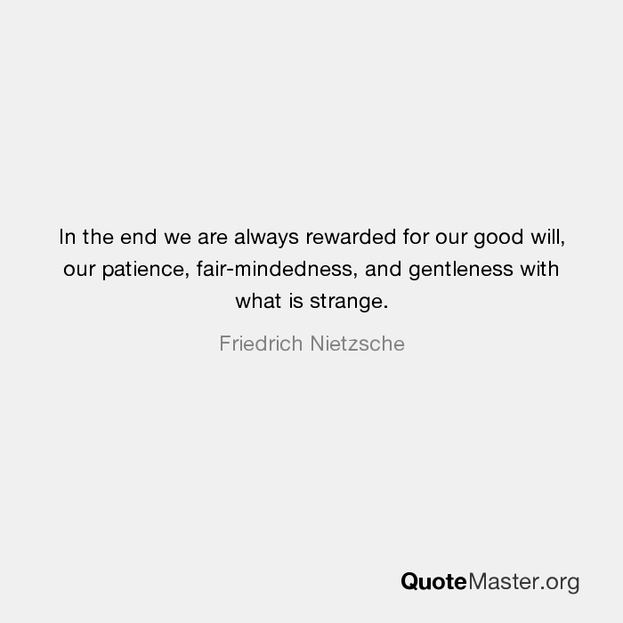 In The End We Are Always Rewarded For Our Good Will, Our Patience,  Fair Mindedness, And Gentleness With What Is Strange. Friedrich Nietzsche