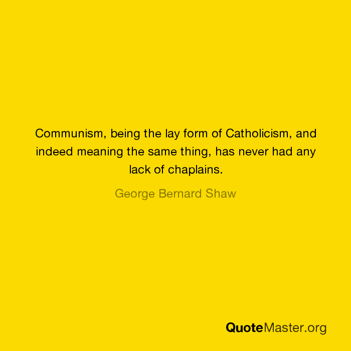 Communism, being the lay form of Catholicism, and indeed
