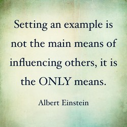 Setting an example is  not the main means of  influencing others, it is  the ONLY means.  Albert Einstein